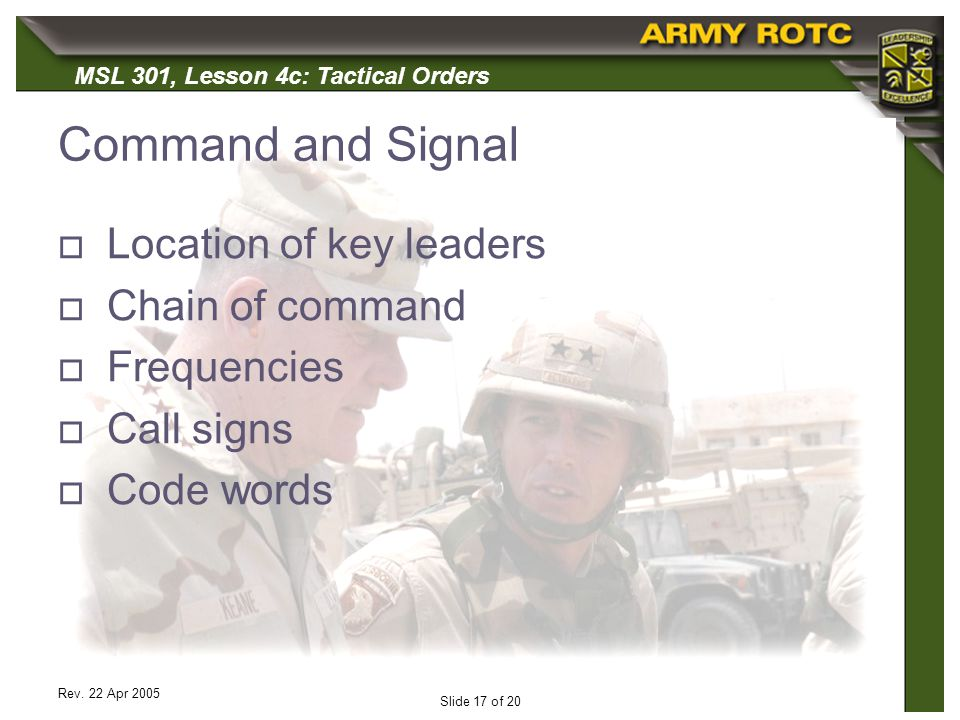 MSL 301, Lesson 4c: Tactical Orders Rev. 22 Apr 2005 Slide 17 of 20 Command and Signal Location of key leaders Chain of command Frequencies Call signs