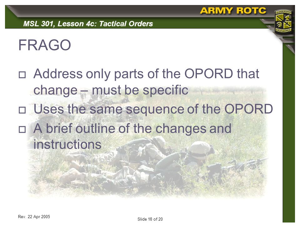 MSL 301, Lesson 4c: Tactical Orders Rev. 22 Apr 2005 Slide 18 of 20 FRAGO Address only parts of the OPORD that change – must be specific Uses the same