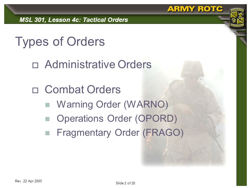 MSL 301, Lesson 4c: Tactical Orders Rev. 22 Apr 2005 Slide 2 of 20 Types of Orders Administrative Orders Combat Orders Warning Order (WARNO) Operation