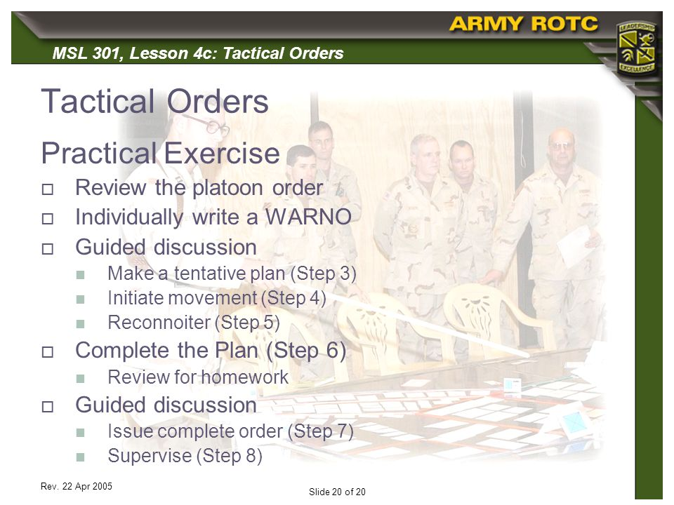 MSL 301, Lesson 4c: Tactical Orders Rev. 22 Apr 2005 Slide 20 of 20 Tactical Orders Practical Exercise Review the platoon order Individually write a W