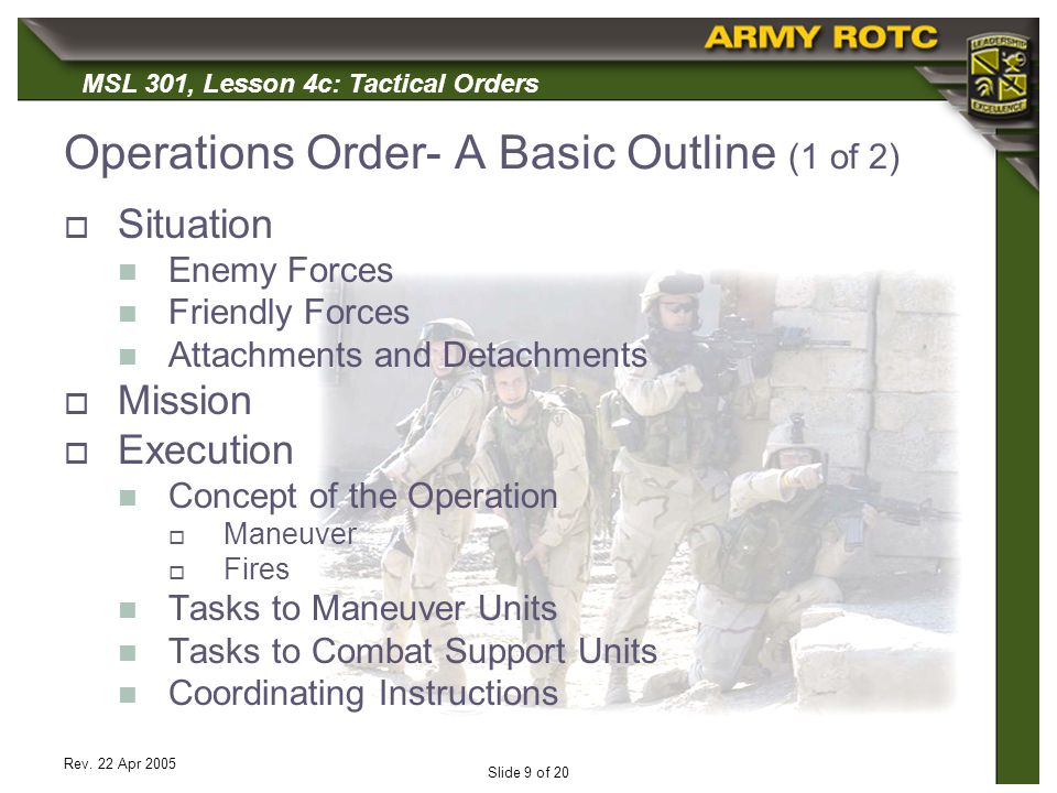 MSL 301, Lesson 4c: Tactical Orders Rev. 22 Apr 2005 Slide 9 of 20 Operations Order- A Basic Outline (1 of 2) Situation Enemy Forces Friendly Forces A