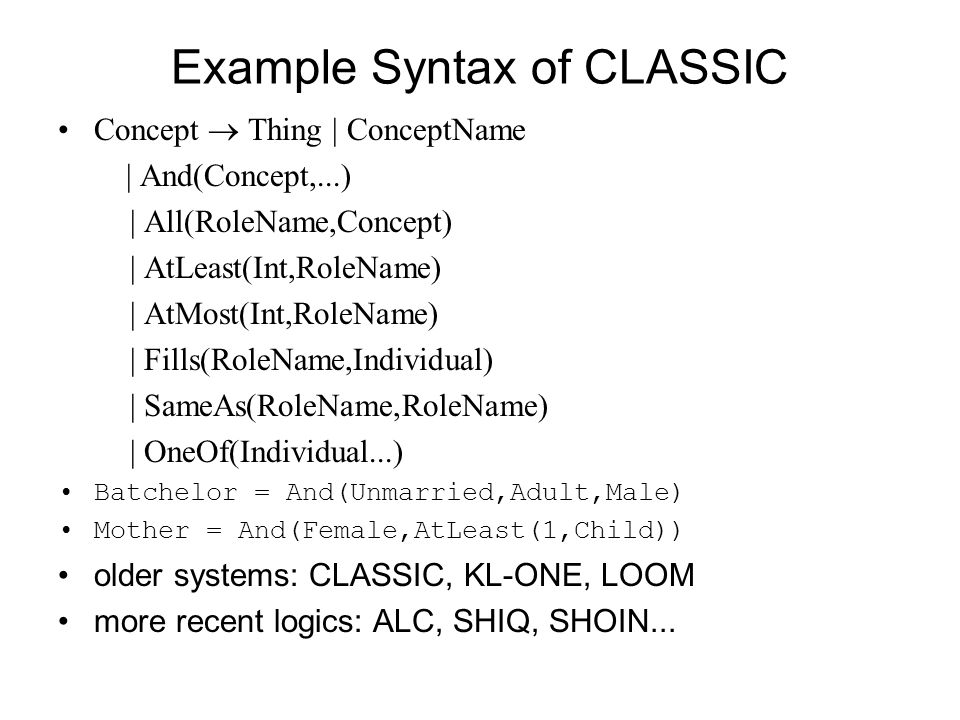 Example Syntax of CLASSIC Concept Thing | ConceptName | And(Concept,...) | All(RoleName,Concept) | AtLeast(Int,RoleName) | AtMost(Int,RoleName) | Fills(RoleName,Individual) | SameAs(RoleName,RoleName) | OneOf(Individual...) Batchelor = And(Unmarried,Adult,Male) Mother = And(Female,AtLeast(1,Child)) older systems: CLASSIC, KL-ONE, LOOM more recent logics: ALC, SHIQ, SHOIN...