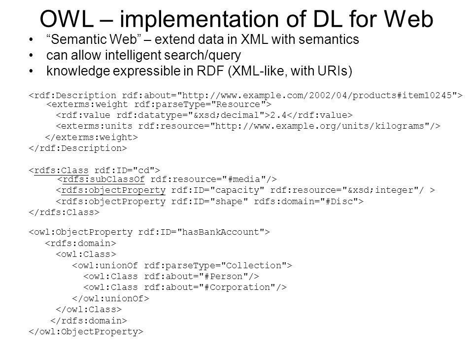 OWL – implementation of DL for Web Semantic Web – extend data in XML with semantics can allow intelligent search/query knowledge expressible in RDF (XML-like, with URIs) 2.4