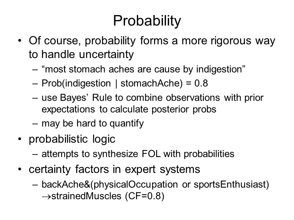 Probability Of course, probability forms a more rigorous way to handle uncertainty –most stomach aches are cause by indigestion –Prob(indigestion | stomachAche) = 0.8 –use Bayes Rule to combine observations with prior expectations to calculate posterior probs –may be hard to quantify probabilistic logic –attempts to synthesize FOL with probabilities certainty factors in expert systems –backAche&(physicalOccupation or sportsEnthusiast) strainedMuscles (CF=0.8)