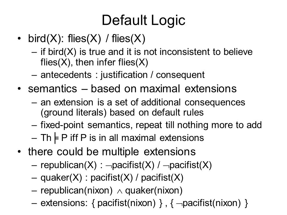 Default Logic bird(X): flies(X) / flies(X) –if bird(X) is true and it is not inconsistent to believe flies(X), then infer flies(X) –antecedents : justification / consequent semantics – based on maximal extensions –an extension is a set of additional consequences (ground literals) based on default rules –fixed-point semantics, repeat till nothing more to add –Th P iff P is in all maximal extensions there could be multiple extensions –republican(X) : pacifist(X) / pacifist(X) –quaker(X) : pacifist(X) / pacifist(X) –republican(nixon) quaker(nixon) –extensions: { pacifist(nixon) }, { pacifist(nixon) }