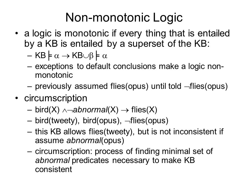 Non-monotonic Logic a logic is monotonic if every thing that is entailed by a KB is entailed by a superset of the KB: –KB KB –exceptions to default conclusions make a logic non- monotonic –previously assumed flies(opus) until told flies(opus) circumscription –bird(X) abnormal(X) flies(X) –bird(tweety), bird(opus), flies(opus) –this KB allows flies(tweety), but is not inconsistent if assume abnormal(opus) –circumscription: process of finding minimal set of abnormal predicates necessary to make KB consistent