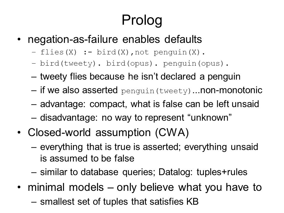 Prolog negation-as-failure enables defaults –flies(X) :- bird(X),not penguin(X). –bird(tweety). bird(opus). penguin(opus). –tweety flies because he is