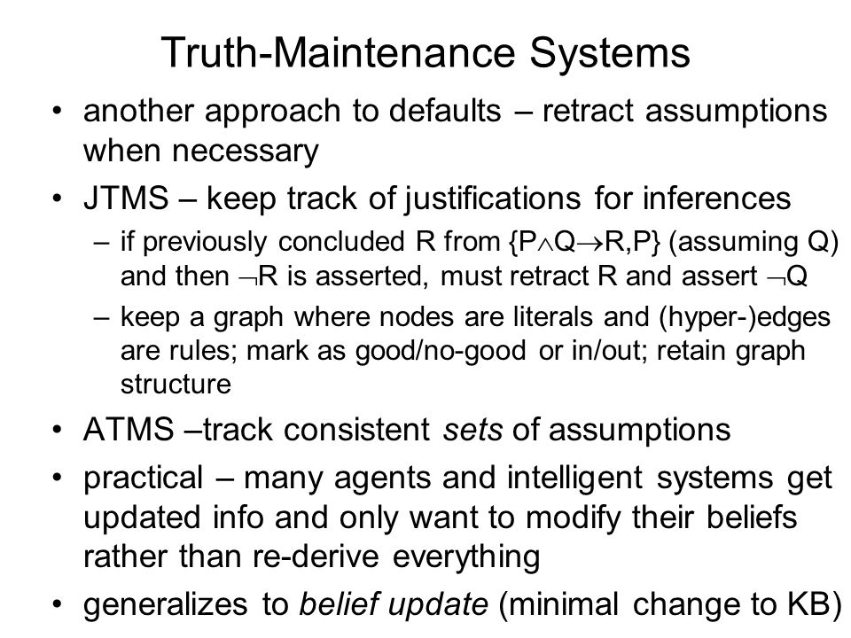 Truth-Maintenance Systems another approach to defaults – retract assumptions when necessary JTMS – keep track of justifications for inferences –if previously concluded R from {P Q R,P} (assuming Q) and then R is asserted, must retract R and assert Q –keep a graph where nodes are literals and (hyper-)edges are rules; mark as good/no-good or in/out; retain graph structure ATMS –track consistent sets of assumptions practical – many agents and intelligent systems get updated info and only want to modify their beliefs rather than re-derive everything generalizes to belief update (minimal change to KB)