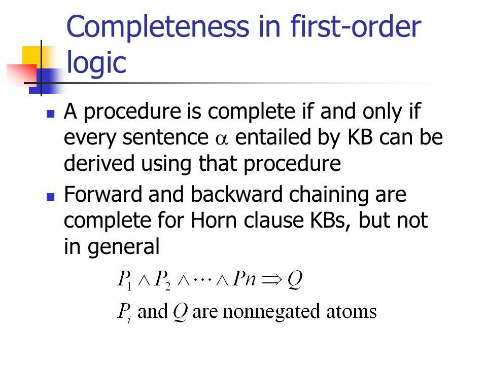 Completeness in first-order logic A procedure is complete if and only if every sentence entailed by KB can be derived using that procedure Forward and