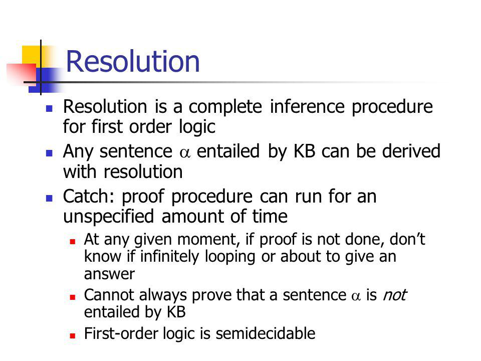 Resolution Resolution is a complete inference procedure for first order logic Any sentence entailed by KB can be derived with resolution Catch: proof