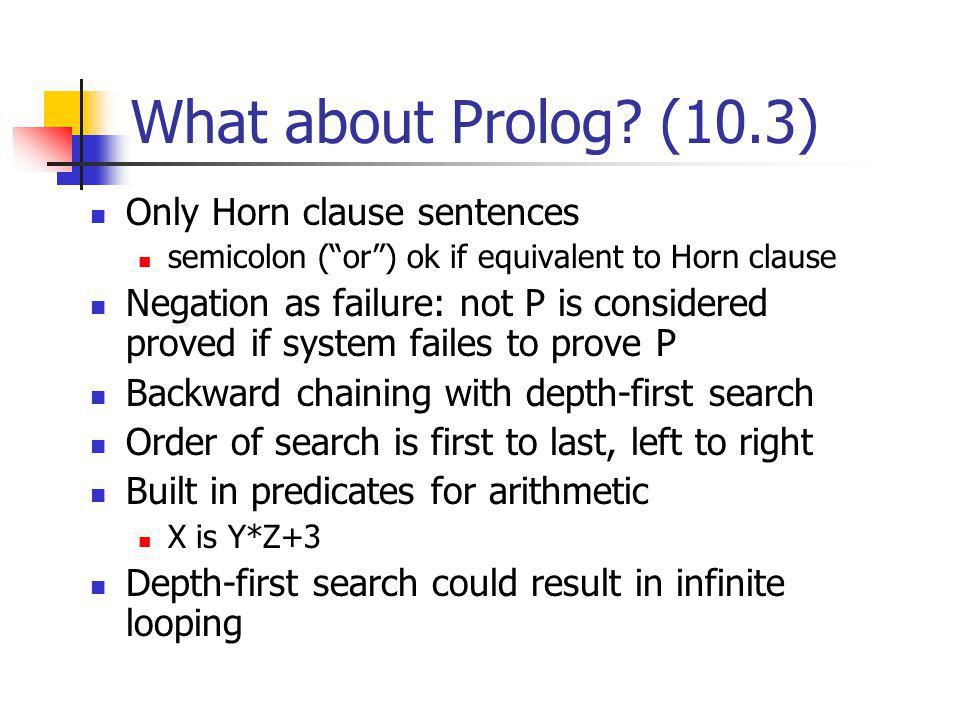 What about Prolog? (10.3) Only Horn clause sentences semicolon (or) ok if equivalent to Horn clause Negation as failure: not P is considered proved if