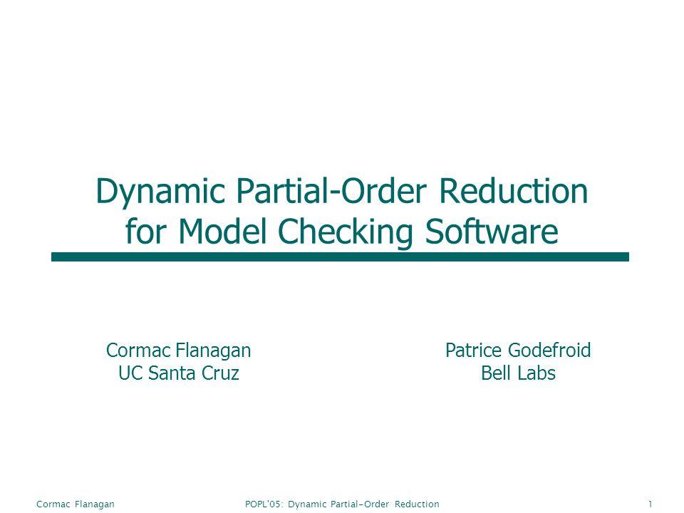 POPL'05: Dynamic Partial-Order ReductionCormac Flanagan1 Dynamic Partial-Order Reduction for Model Checking Software Cormac Flanagan UC Santa Cruz Pat