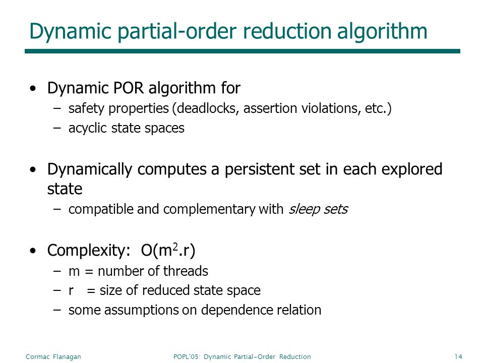 POPL'05: Dynamic Partial-Order ReductionCormac Flanagan14 Dynamic partial-order reduction algorithm Dynamic POR algorithm for –safety properties (dead