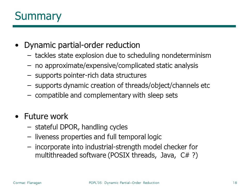 POPL 05: Dynamic Partial-Order ReductionCormac Flanagan18 Summary Dynamic partial-order reduction –tackles state explosion due to scheduling nondeterminism –no approximate/expensive/complicated static analysis –supports pointer-rich data structures –supports dynamic creation of threads/object/channels etc –compatible and complementary with sleep sets Future work –stateful DPOR, handling cycles –liveness properties and full temporal logic –incorporate into industrial-strength model checker for multithreaded software (POSIX threads, Java, C# ?)