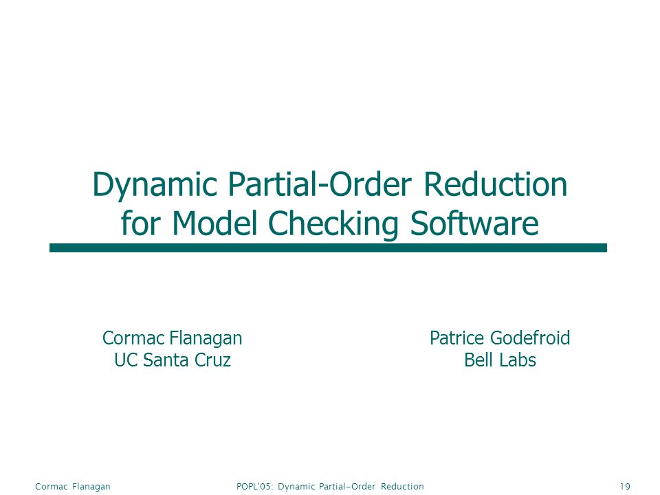 POPL 05: Dynamic Partial-Order ReductionCormac Flanagan19 Dynamic Partial-Order Reduction for Model Checking Software Cormac Flanagan UC Santa Cruz Patrice Godefroid Bell Labs