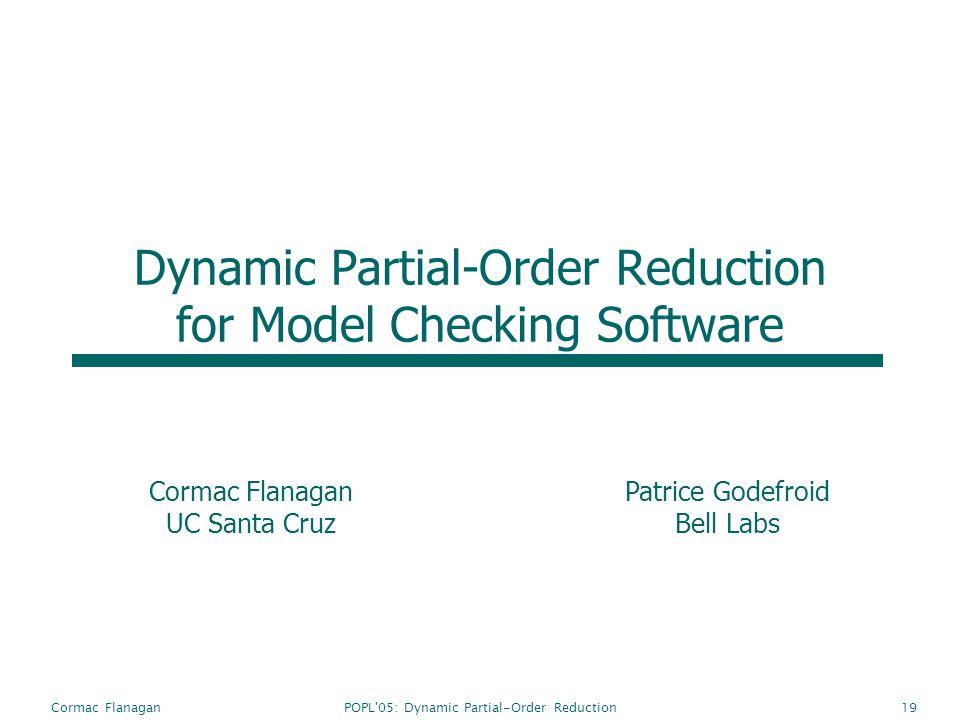 POPL'05: Dynamic Partial-Order ReductionCormac Flanagan19 Dynamic Partial-Order Reduction for Model Checking Software Cormac Flanagan UC Santa Cruz Pa