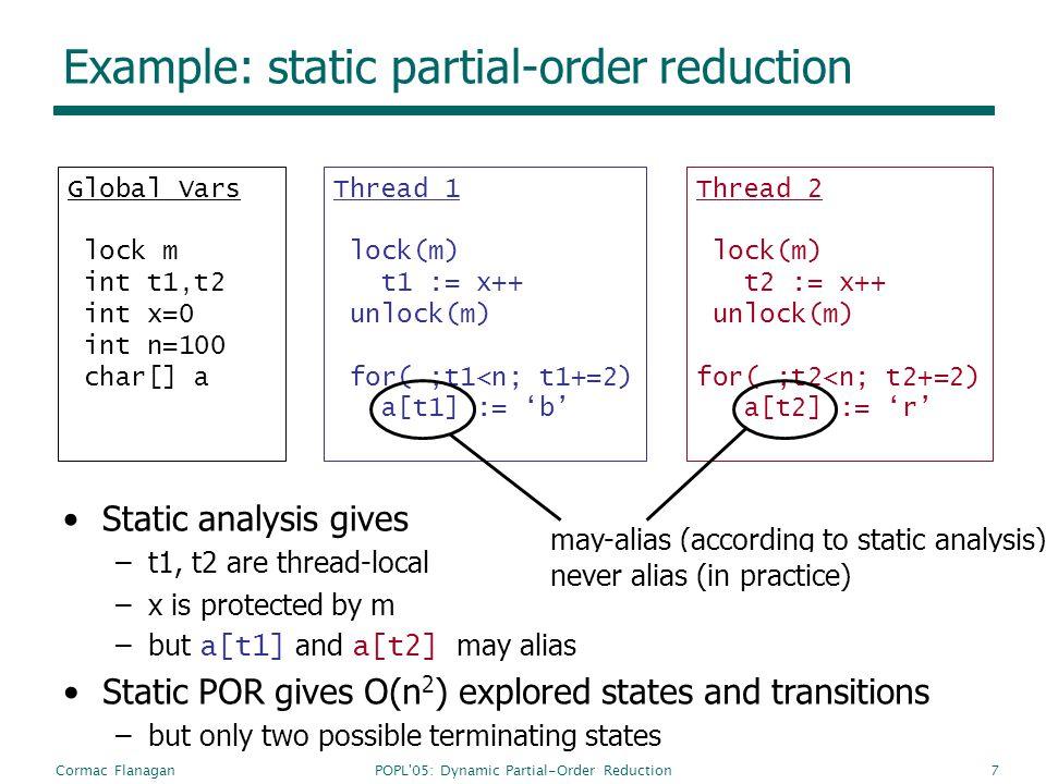 POPL'05: Dynamic Partial-Order ReductionCormac Flanagan7 Example: static partial-order reduction Global Vars lock m int t1,t2 int x=0 int n=100 char[]
