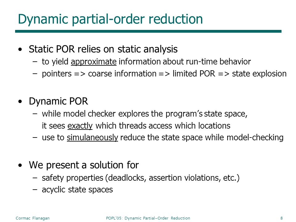 POPL 05: Dynamic Partial-Order ReductionCormac Flanagan8 Dynamic partial-order reduction Static POR relies on static analysis –to yield approximate information about run-time behavior –pointers => coarse information => limited POR => state explosion Dynamic POR –while model checker explores the programs state space, it sees exactly which threads access which locations –use to simulaneously reduce the state space while model-checking We present a solution for –safety properties (deadlocks, assertion violations, etc.) –acyclic state spaces