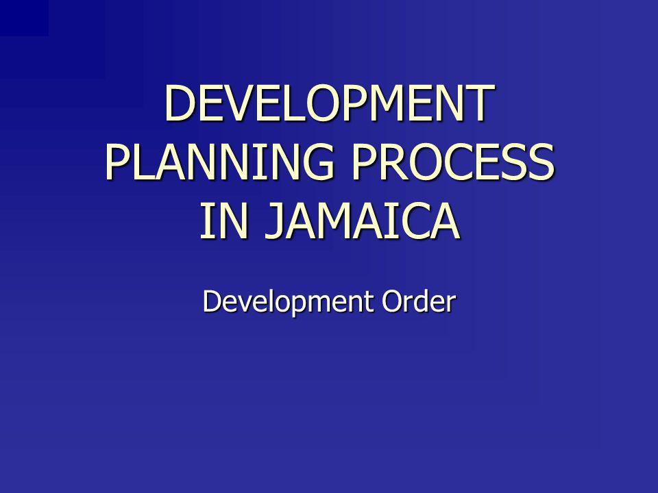 DEVELOPMENT PLANNING PROCESS IN JAMAICA Development Order