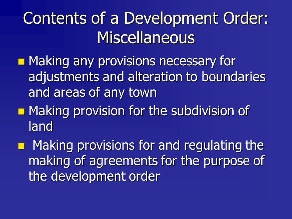Contents of a Development Order: Miscellaneous Making any provisions necessary for adjustments and alteration to boundaries and areas of any town Making any provisions necessary for adjustments and alteration to boundaries and areas of any town Making provision for the subdivision of land Making provision for the subdivision of land Making provisions for and regulating the making of agreements for the purpose of the development order Making provisions for and regulating the making of agreements for the purpose of the development order