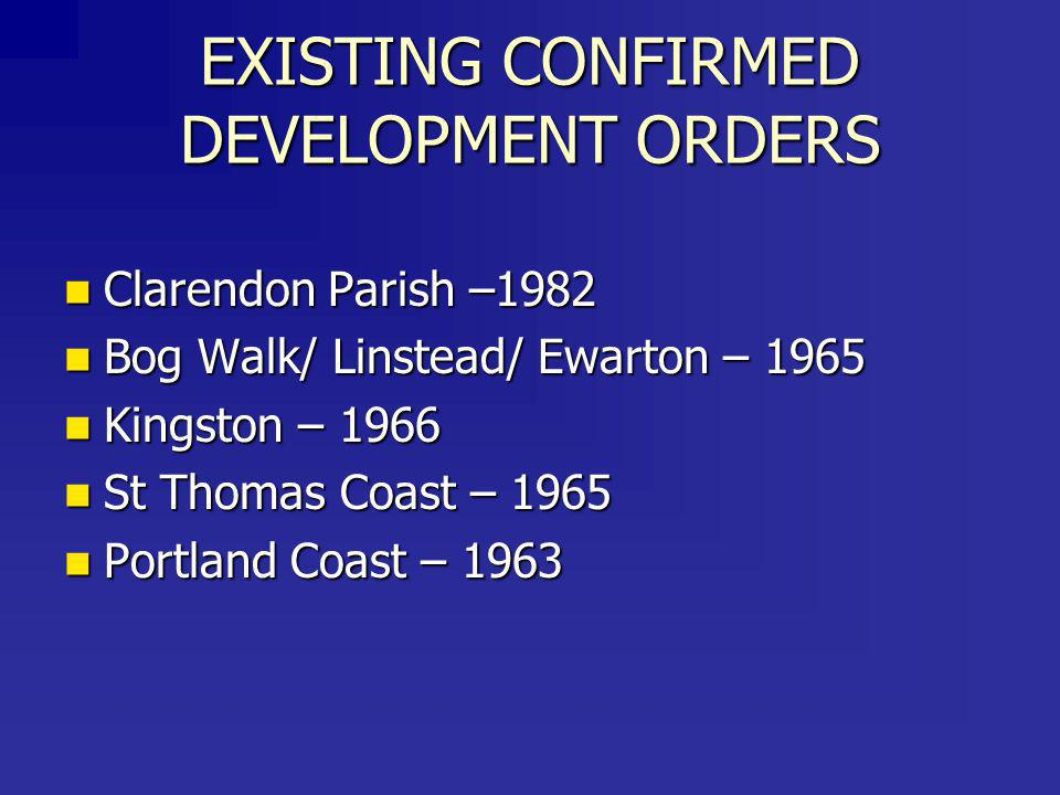 EXISTING CONFIRMED DEVELOPMENT ORDERS Clarendon Parish –1982 Clarendon Parish –1982 Bog Walk/ Linstead/ Ewarton – 1965 Bog Walk/ Linstead/ Ewarton – 1965 Kingston – 1966 Kingston – 1966 St Thomas Coast – 1965 St Thomas Coast – 1965 Portland Coast – 1963 Portland Coast – 1963