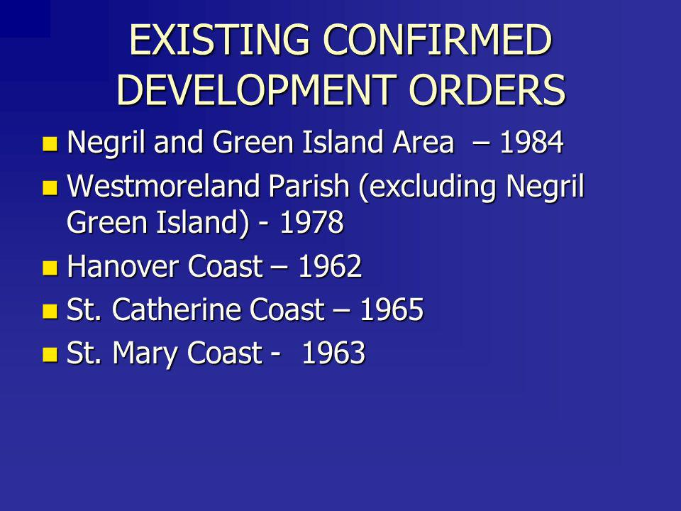 EXISTING CONFIRMED DEVELOPMENT ORDERS Negril and Green Island Area – 1984 Negril and Green Island Area – 1984 Westmoreland Parish (excluding Negril Green Island) - 1978 Westmoreland Parish (excluding Negril Green Island) - 1978 Hanover Coast – 1962 Hanover Coast – 1962 St.