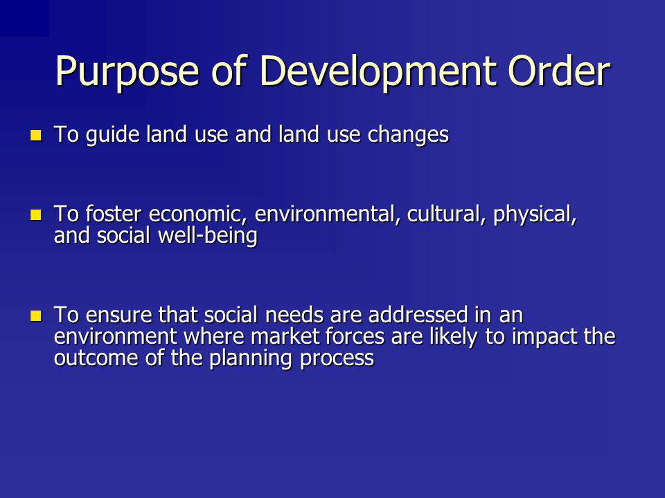 Purpose of Development Order To guide land use and land use changes To guide land use and land use changes To foster economic, environmental, cultural, physical, and social well-being To foster economic, environmental, cultural, physical, and social well-being To ensure that social needs are addressed in an environment where market forces are likely to impact the outcome of the planning process To ensure that social needs are addressed in an environment where market forces are likely to impact the outcome of the planning process