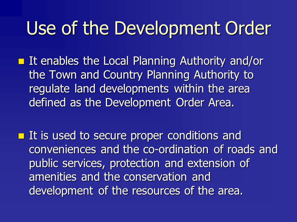 Use of the Development Order It enables the Local Planning Authority and/or the Town and Country Planning Authority to regulate land developments within the area defined as the Development Order Area.