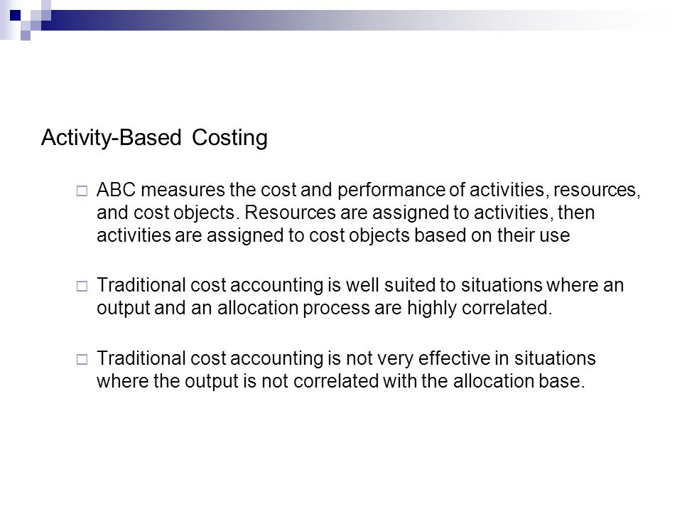 Activity-Based Costing ABC measures the cost and performance of activities, resources, and cost objects. Resources are assigned to activities, then ac