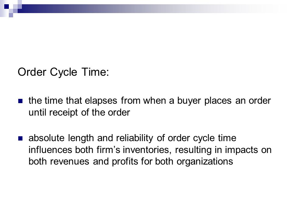 Order Cycle Time: the time that elapses from when a buyer places an order until receipt of the order absolute length and reliability of order cycle ti