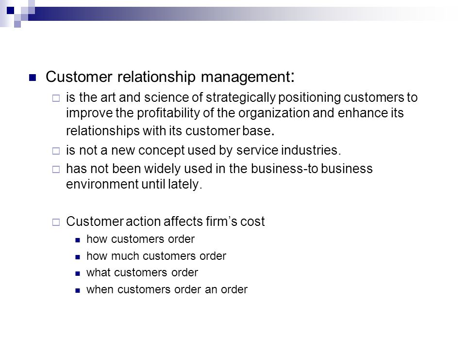 Four basic steps in the implementation of the CRM Step 1: Segment the Customer Base by Profitability Step 2: Identify the Product/Service Package for Each Customer Segment Step 3: Develop and Execute the Best Processes Step 4: Measure Performance and Continuously Improve