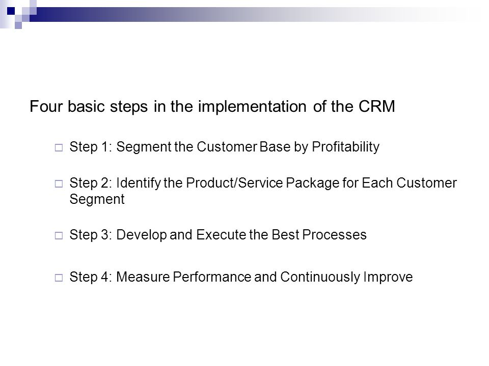 Four basic steps in the implementation of the CRM Step 1: Segment the Customer Base by Profitability Step 2: Identify the Product/Service Package for