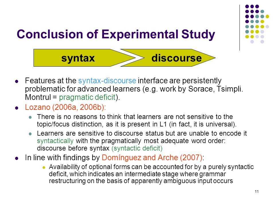 11 Conclusion of Experimental Study Features at the syntax-discourse interface are persistently problematic for advanced learners (e.g. work by Sorace