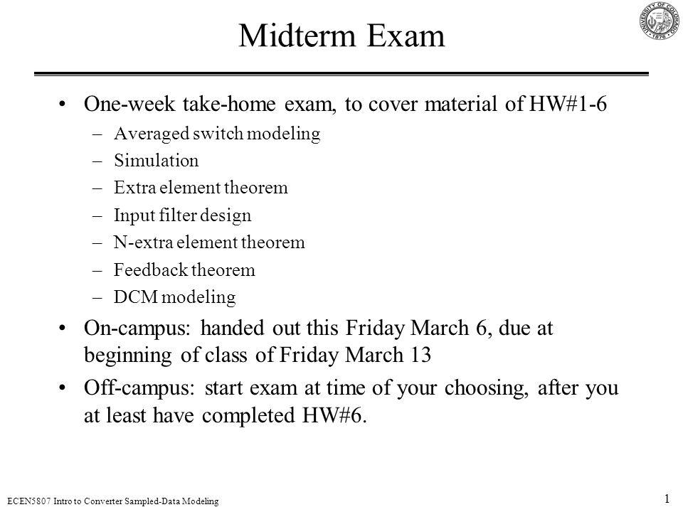 1 ECEN5807 Intro to Converter Sampled-Data Modeling Midterm Exam One-week take-home exam, to cover material of HW#1-6 –Averaged switch modeling –Simul