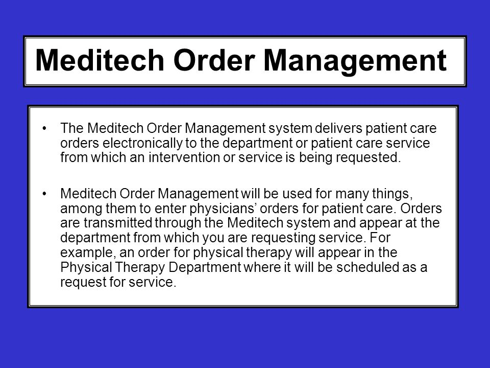 Meditech Order Management The Meditech Order Management system delivers patient care orders electronically to the department or patient care service f