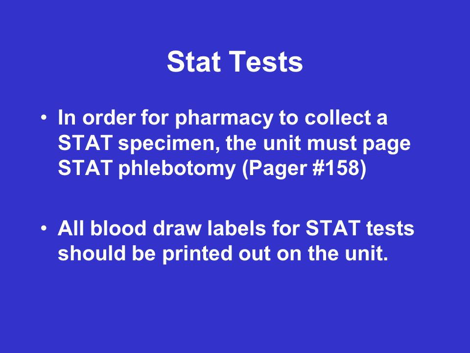 Stat Tests In order for pharmacy to collect a STAT specimen, the unit must page STAT phlebotomy (Pager #158) All blood draw labels for STAT tests shou