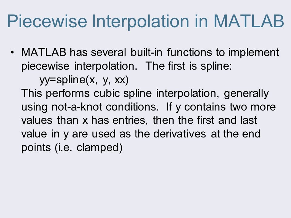 Piecewise Interpolation in MATLAB MATLAB has several built-in functions to implement piecewise interpolation. The first is spline: yy=spline(x, y, xx)