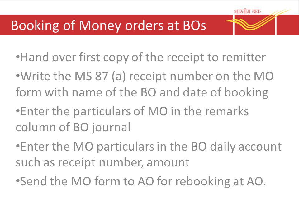 Booking of Money orders at BOs Hand over first copy of the receipt to remitter Write the MS 87 (a) receipt number on the MO form with name of the BO a