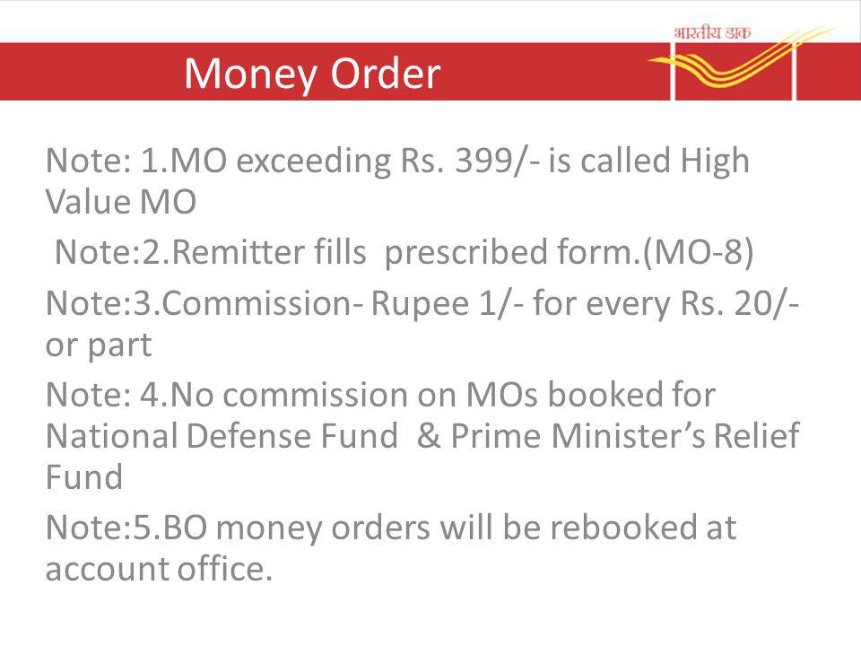 Money Order Note: 1.MO exceeding Rs. 399/- is called High Value MO Note:2.Remitter fills prescribed form.(MO-8) Note:3.Commission- Rupee 1/- for every