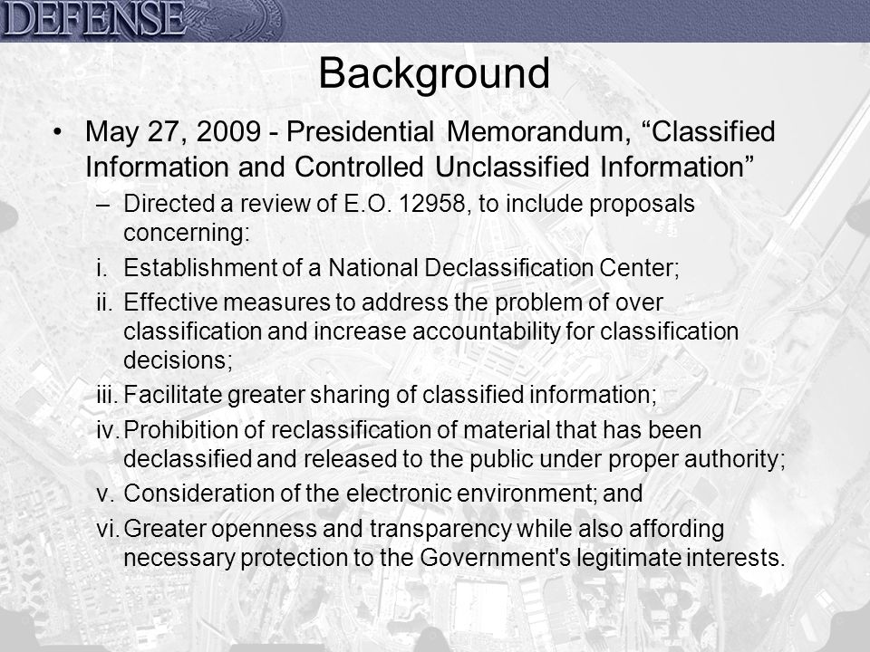 Resources Executive Order 13526, Classified National Security Information –http://www.archives.gov/isoo/pdf/cnsi-eo.pdfhttp://www.archives.gov/isoo/pdf/cnsi-eo.pdf 32 CFR Parts 2001 and 2003, Classified National Security Information Final Rule –http://www.archives.gov/isoo/policy-documents/isoo-implementing- directive.pdfhttp://www.archives.gov/isoo/policy-documents/isoo-implementing- directive.pdf Presidential Memorandum, Implementation of the Executive Order, Classified National Security Information –http://www.archives.gov/isoo/pdf/implementing-memo.pdfhttp://www.archives.gov/isoo/pdf/implementing-memo.pdf Administrative Order, Original Classification Authority –http://www.archives.gov/isoo/pdf/oca.pdf