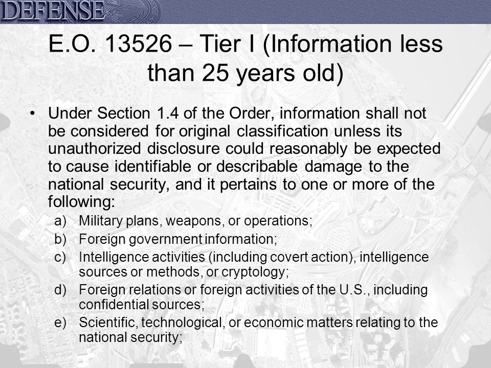 E.O. 13526 – Tier I (Information less than 25 years old) Under Section 1.4 of the Order, information shall not be considered for original classificati