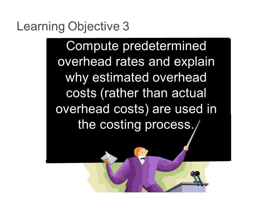 Learning Objective 3 Compute predetermined overhead rates and explain why estimated overhead costs (rather than actual overhead costs) are used in the