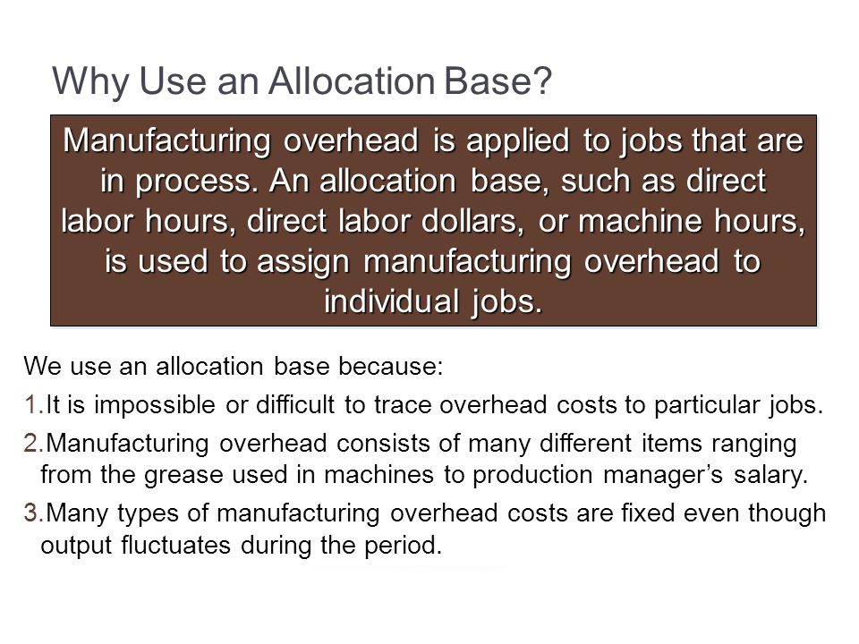 Why Use an Allocation Base? Manufacturing overhead is applied to jobs that are in process. An allocation base, such as direct labor hours, direct labo