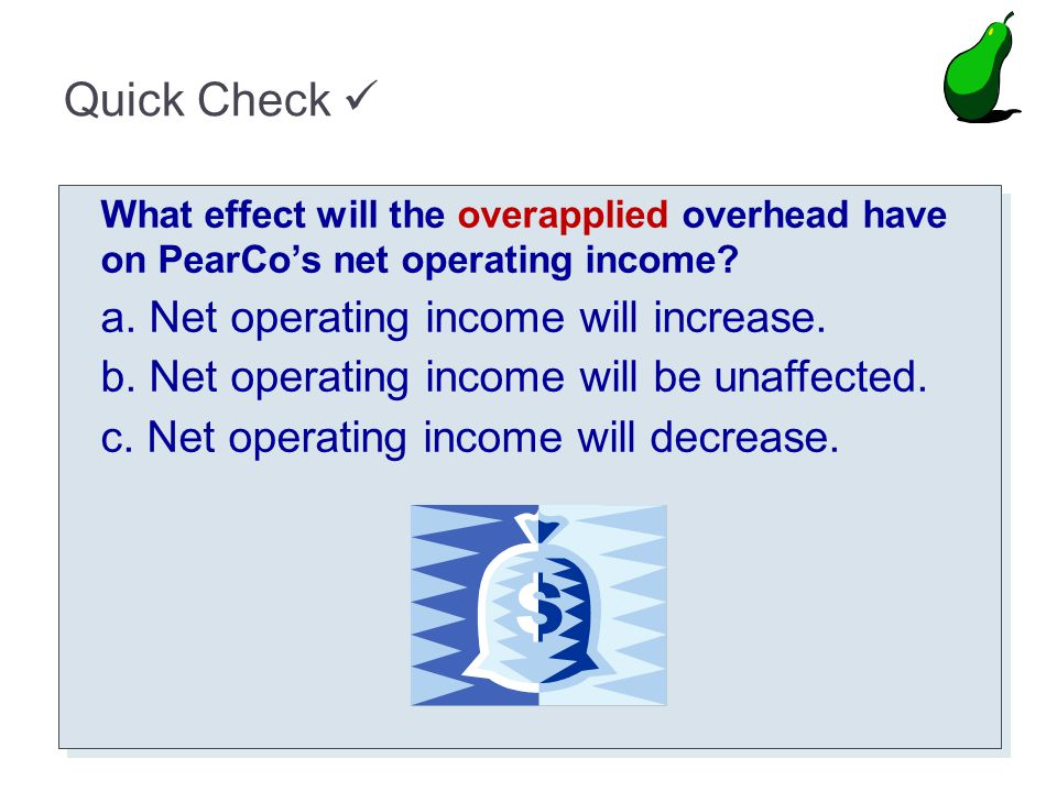 Quick Check What effect will the overapplied overhead have on PearCos net operating income? a. Net operating income will increase. b. Net operating in