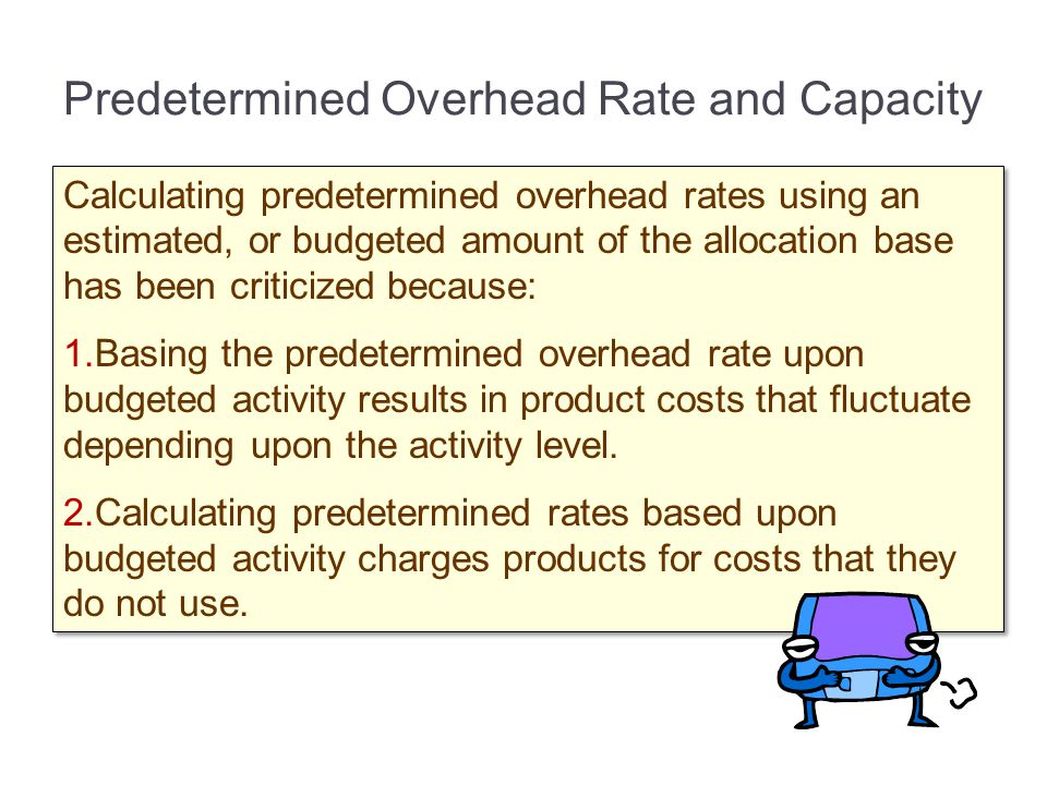 Predetermined Overhead Rate and Capacity Calculating predetermined overhead rates using an estimated, or budgeted amount of the allocation base has be