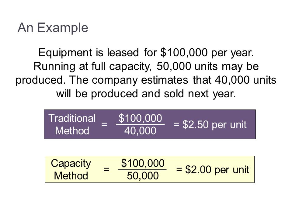 An Example Equipment is leased for $100,000 per year. Running at full capacity, 50,000 units may be produced. The company estimates that 40,000 units