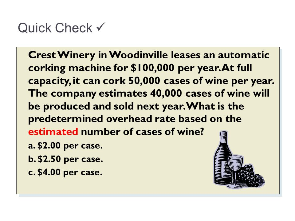 Quick Check Crest Winery in Woodinville leases an automatic corking machine for $100,000 per year. At full capacity, it can cork 50,000 cases of wine