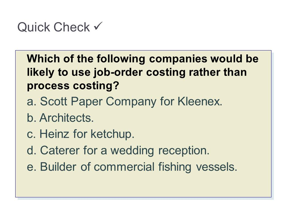 Quick Check Which of the following companies would be likely to use job-order costing rather than process costing? a. Scott Paper Company for Kleenex.