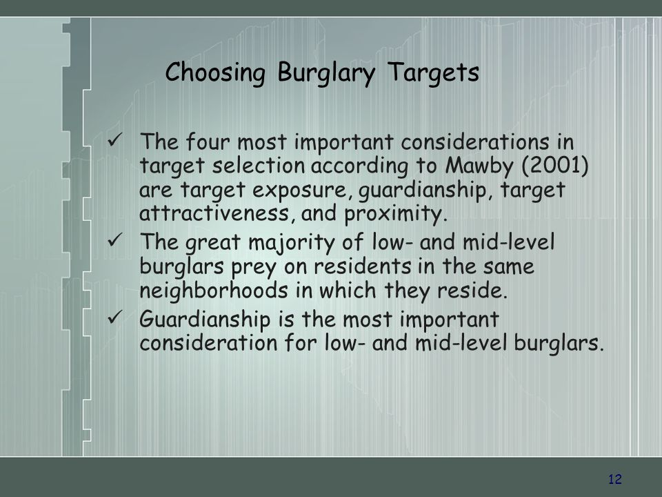 12 Choosing Burglary Targets The four most important considerations in target selection according to Mawby (2001) are target exposure, guardianship, target attractiveness, and proximity.