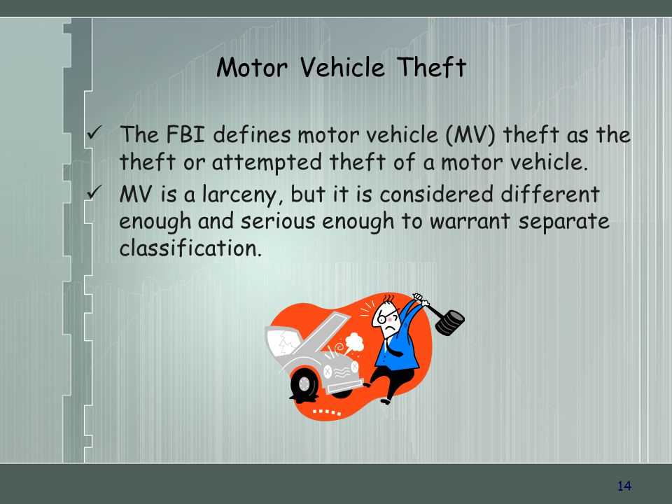 14 Motor Vehicle Theft The FBI defines motor vehicle (MV) theft as the theft or attempted theft of a motor vehicle. MV is a larceny, but it is conside